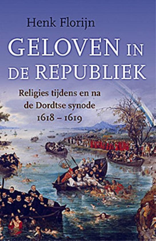 Boek: Geloven in de Republiek. Religies tijdens en na de Dordtse Synode 1618-1619 - Henk Florijn